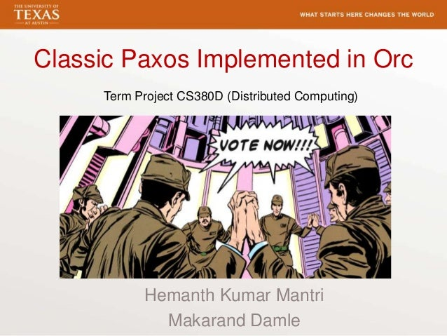 Classic Paxos Implemented in OrcHemanth Kumar MantriMakarand DamleTerm Project CS380D (Distributed Computing)