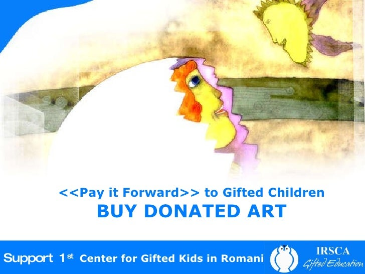<<Pay it Forward>> to Gifted Children BUY DONATED ART Support 1 st   Center for Gifted Kids in Romania