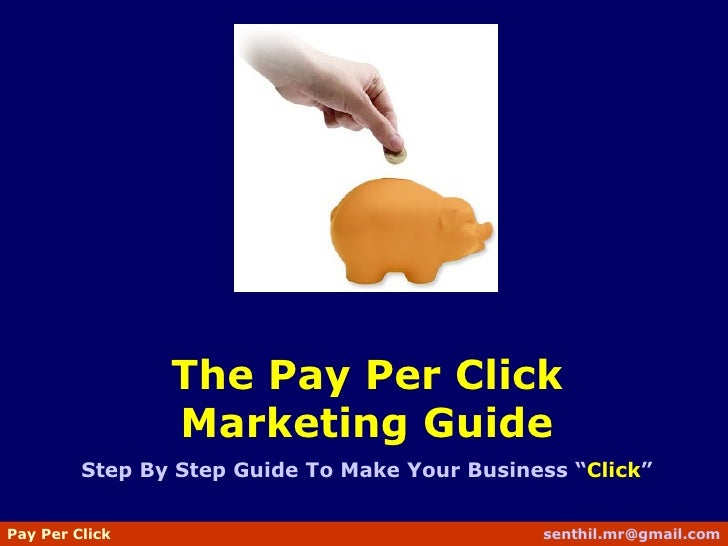 "The Pay Per Click Marketing Guide Step By Step Guide To Make Your Business "" Click "" Pay Per Click   senthil [email_address]"