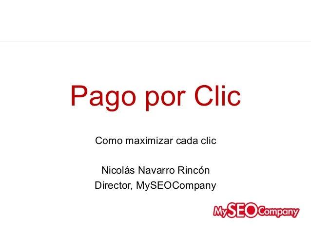 Pago por ClicPay-Per-Click Advertising     Como maximizar cada clic      Nicolás Navarro Rincón     Director, MySEOCompany