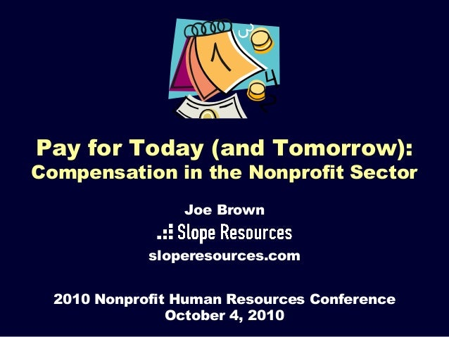 Pay for Today (and Tomorrow): Compensation in the Nonprofit Sector 2010 Nonprofit Human Resources Conference October 4, 20...