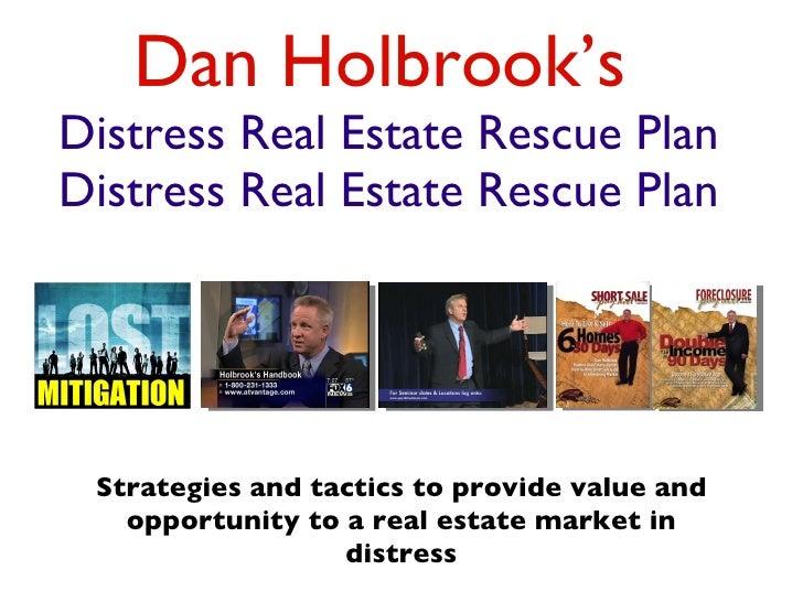 Dan Holbrook's   Distress Real Estate Rescue Plan Distress Real Estate Rescue Plan <ul><li>Strategies and tactics to provi...