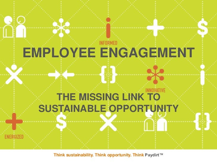 EMPLOYEE ENGAGEMENT    THE MISSING LINK TO SUSTAINABLE OPPORTUNITY   Think sustainability. Think opportunity. Think Paydirt™