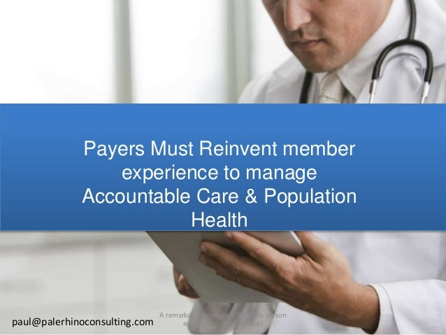 Payers Must Reinvent themselves because of the Affordable Care Act (ACA) paul@palerhinoconsulting.com A remarkable experie...