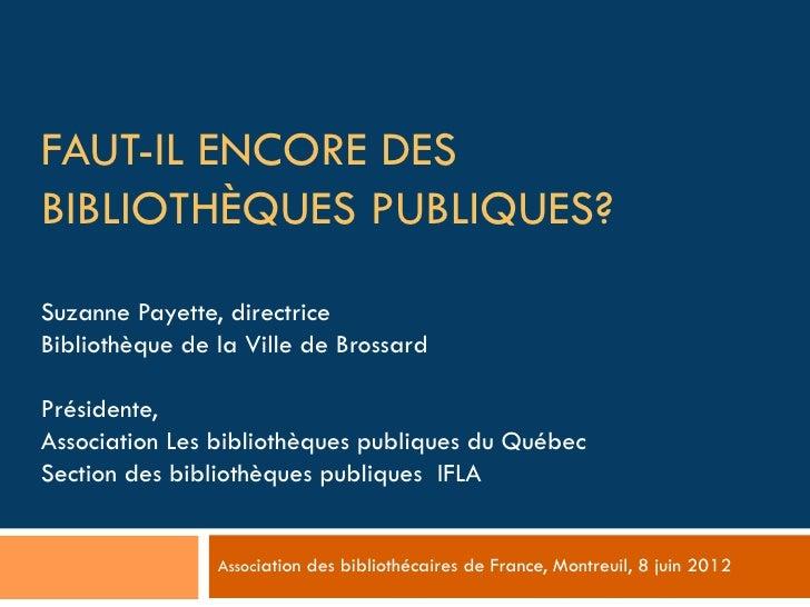 FAUT-IL ENCORE DESBIBLIOTHÈQUES PUBLIQUES?Suzanne Payette, directriceBibliothèque de la Ville de BrossardPrésidente,Associ...