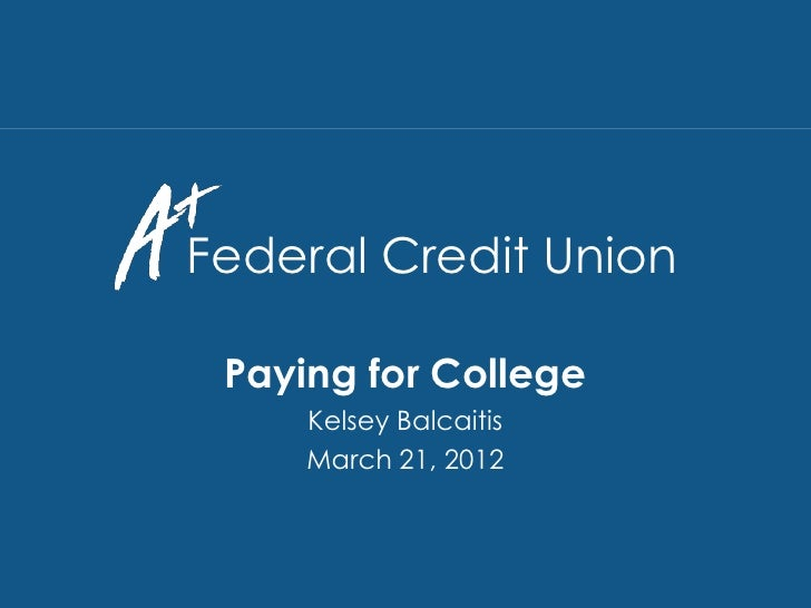 Federal Credit Union                Paying for College                    Kelsey Balcaitis                    March 21, 20...