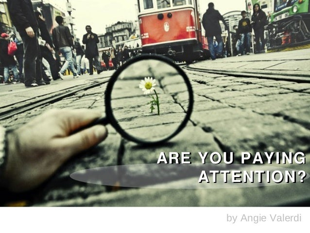 ARE YOU PAYING    ATTENTION?      by Angie Valerdi