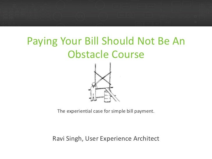 Paying Your Bill Should Not Be An Obstacle Course The experiential case for simple bill payment. Ravi Singh, User Experien...