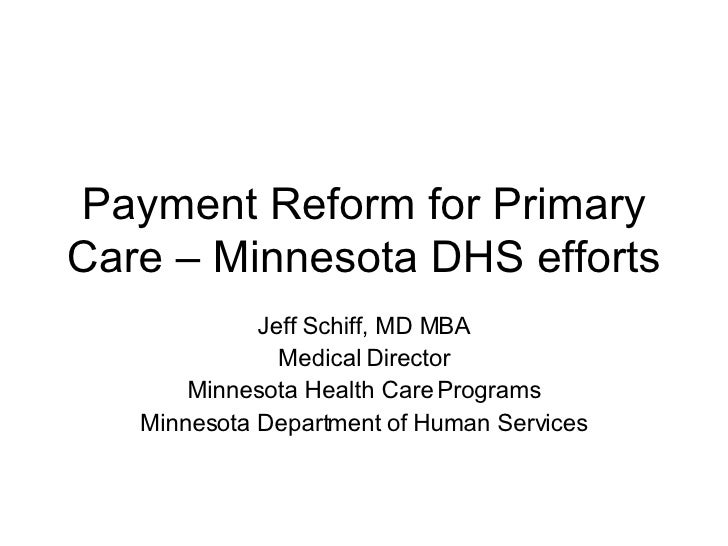 Payment Reform for Primary Care – Minnesota DHS efforts Jeff Schiff, MD MBA Medical Director Minnesota Health Care Program...