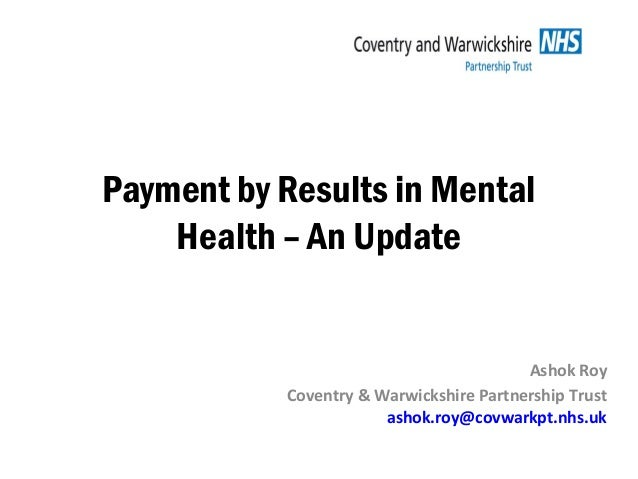 Payment by Results in Mental Health – An Update Ashok Roy Coventry & Warwickshire Partnership Trust ashok.roy@covwarkpt.nh...
