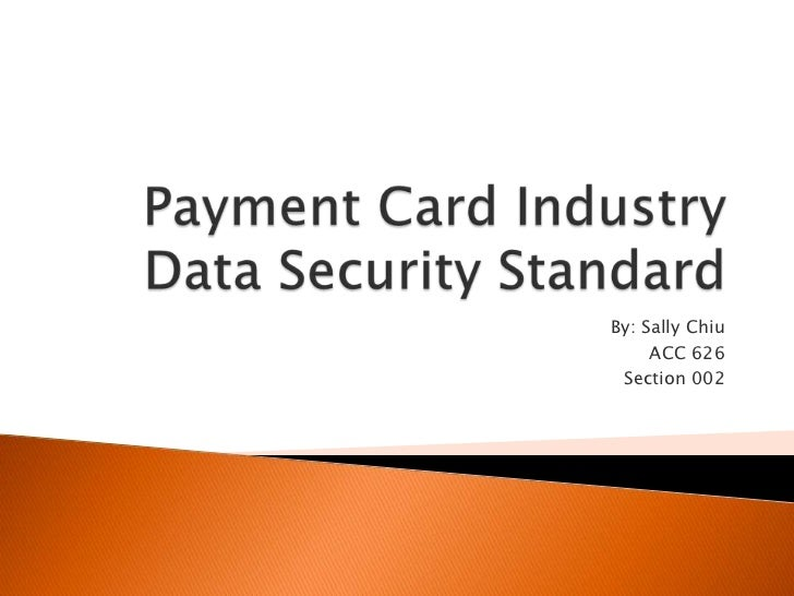 Payment Card Industry Data Security Standard<br />By: Sally Chiu<br />ACC 626 <br />Section 002<br />