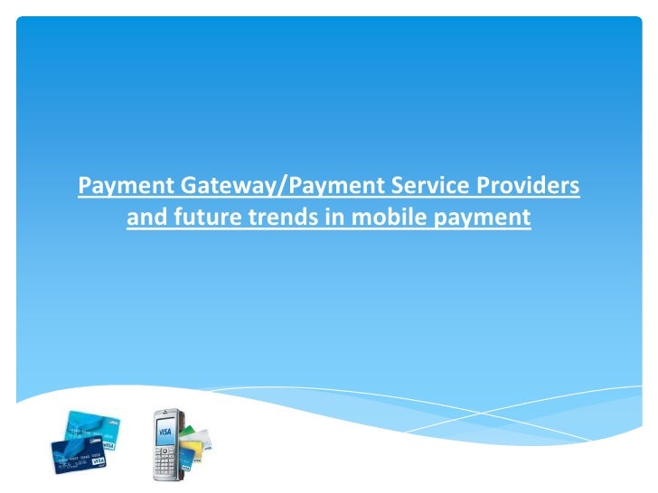 Payment Gateway/Payment Service Providers   and future trends in mobile payment