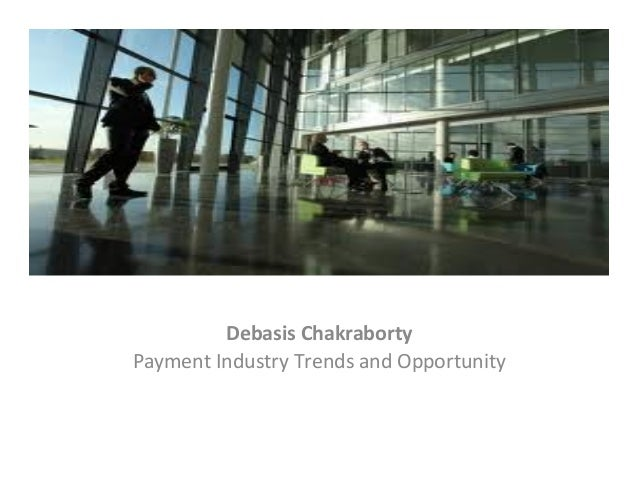 Debasis  Chakraborty   Payment  Industry  Trends  and  Opportunity