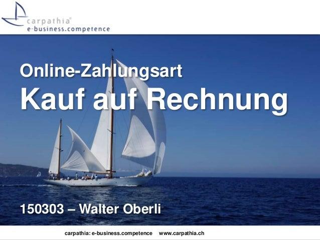 carpathia: e-business.competence www.carpathia.ch Online-Zahlungsart Kauf auf Rechnung 150303 – Walter Oberli