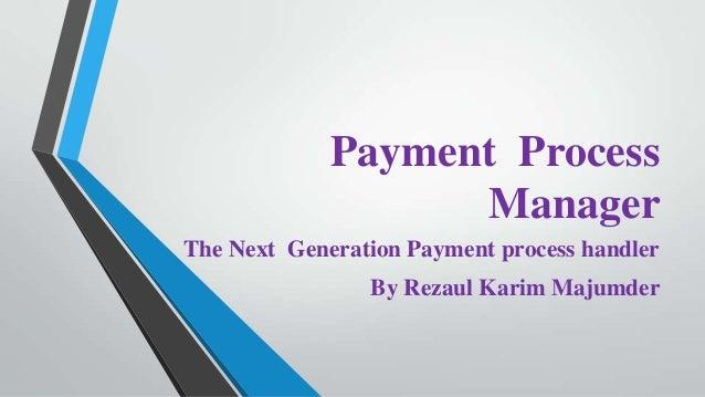 Payment Process Manager The Next Generation Payment process handler By Rezaul Karim Majumder