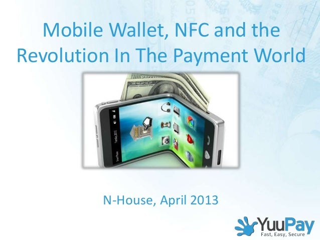 Mobile Wallet, NFC and theRevolution In The Payment World         N-House, April 2013