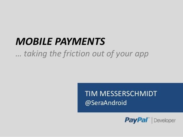 MOBILE PAYMENTS … taking the friction out of your app TIM MESSERSCHMIDT @SeraAndroid