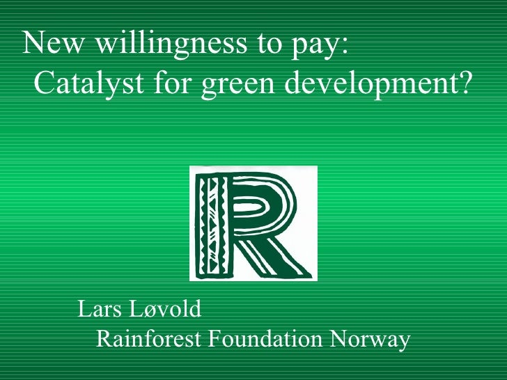 Lars Løvold  Rainforest Foundation Norway New willingness to pay:  Catalyst for green development?