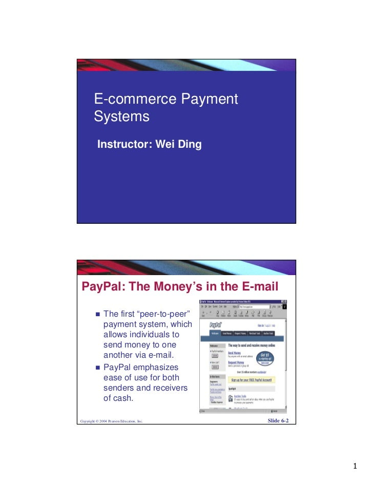 E-commerce Payment        Systems          Instructor: Wei DingCopyright © 2004 Pearson Education, Inc.   Slide 6-1PayPal:...