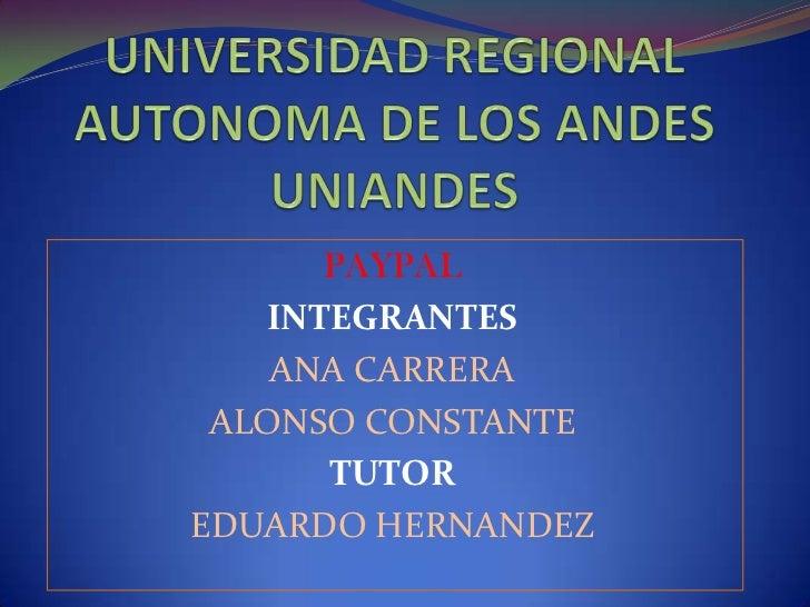 UNIVERSIDAD REGIONAL AUTONOMA DE LOS ANDESUNIANDES<br />PAYPAL<br />INTEGRANTES<br />ANA CARRERA<br />ALONSO CONSTANTE<br ...