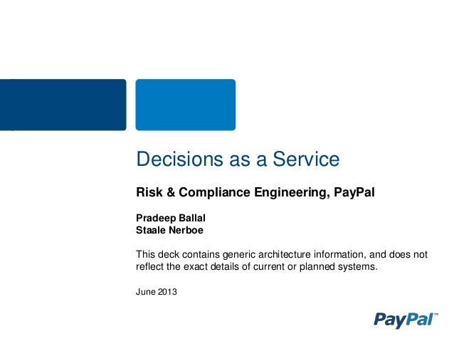 June 2013 Decisions as a Service Risk & Compliance Engineering, PayPal Pradeep Ballal Staale Nerboe This deck contains gen...