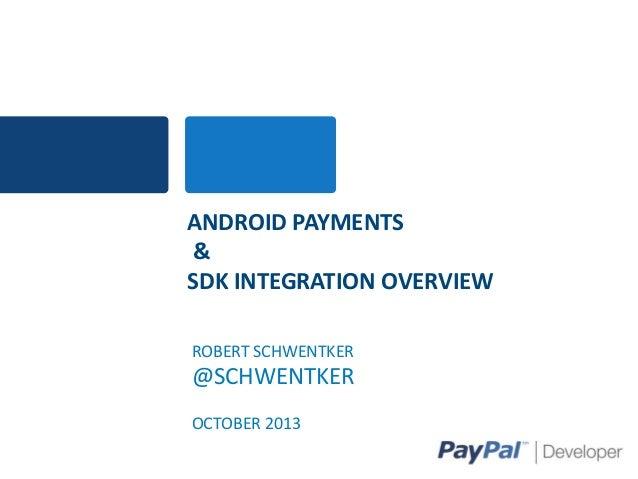 ANDROID PAYMENTS & SDK INTEGRATION OVERVIEW ROBERT SCHWENTKER  @SCHWENTKER OCTOBER 2013