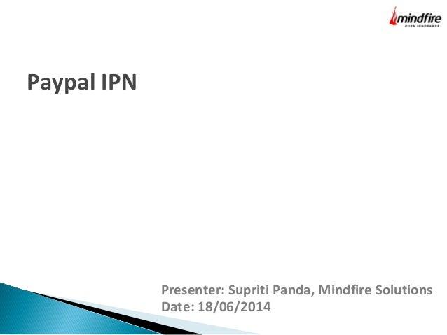 Presenter: Supriti Panda, Mindfire Solutions Date: 18/06/2014 Paypal IPN