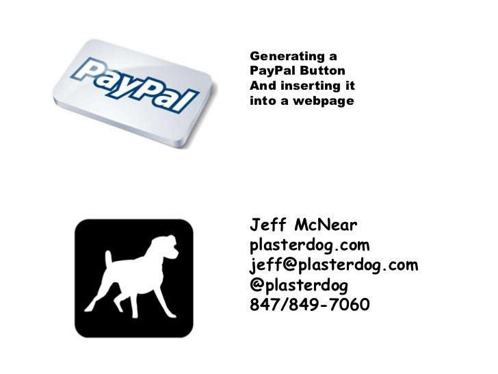 Generating a<br />PayPal Button<br />And inserting it<br />into a webpage <br />Jeff McNear<br />plasterdog.com<br />jeff@...