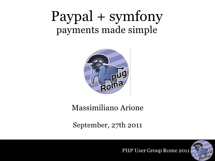 Paypal + symfony payments made simple Massimiliano Arione September, 27th 2011