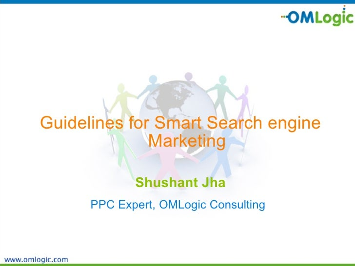 <ul><li>Guidelines for Smart Search engine Marketing </li></ul><ul><li>Shushant Jha </li></ul><ul><li>PPC Expert, OMLogic ...