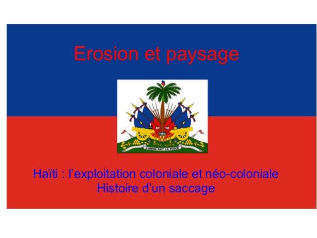 Erosion et paysage Haïti : l'exploitation coloniale et néo-coloniale Histoire d'un saccage