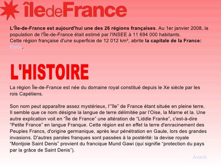 L'Île-de-France est aujourd'hui une des 26 régions françaises . Au 1er janvier 2008, la population de l'Île-de-France étai...