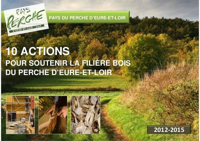 PAYS DU PERCHE D'EURE-ET-LOIR  10 ACTIONS  POUR SOUTENIR LA FILIÈRE BOIS  DU PERCHE D'EURE-ET-LOIR  2012-2015