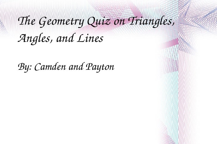 The Geometry Quiz on Triangles, Angles, and Lines By: Camden and Payton