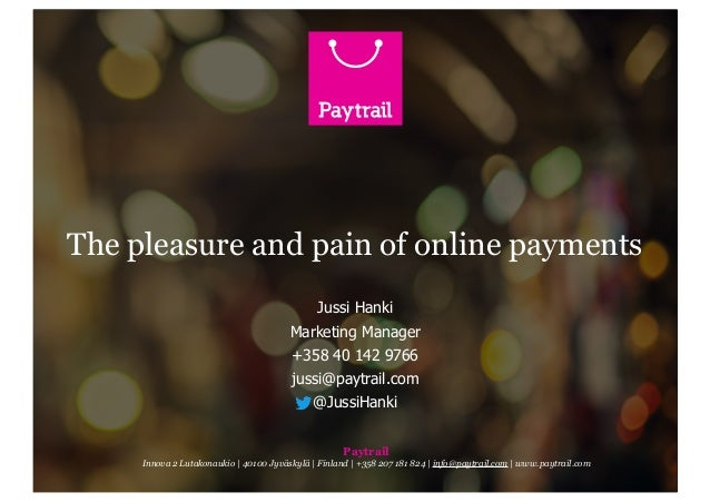The pleasure and pain of online payments Jussi Hanki Marketing Manager +358 40 142 9766 jussi@paytrail.com @JussiHanki Pay...