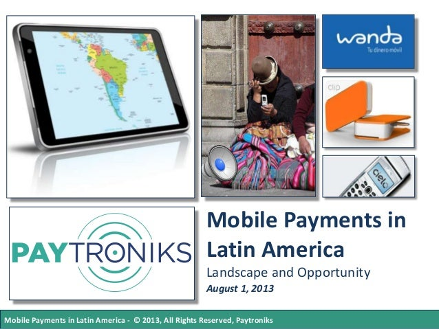 Mobile Payments in Latin America Landscape and Opportunity August 1, 2013 Mobile Payments in Latin America - © 2013, All R...