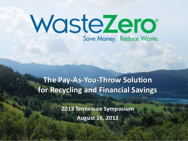 The Pay-As-You-Throw Solution for Recycling and Financial Savings 2013 Tennessee Symposium August 16, 2013