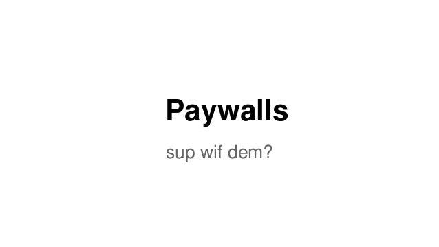 Paywalls sup wif dem?