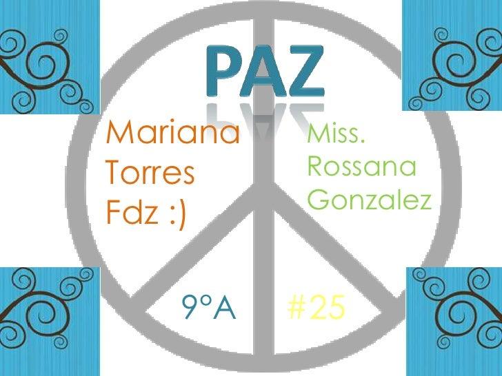PAZ<br />Mariana Torres<br />Fdz :)<br />Miss. RossanaGonzalez<br />9°A<br />#25<br />