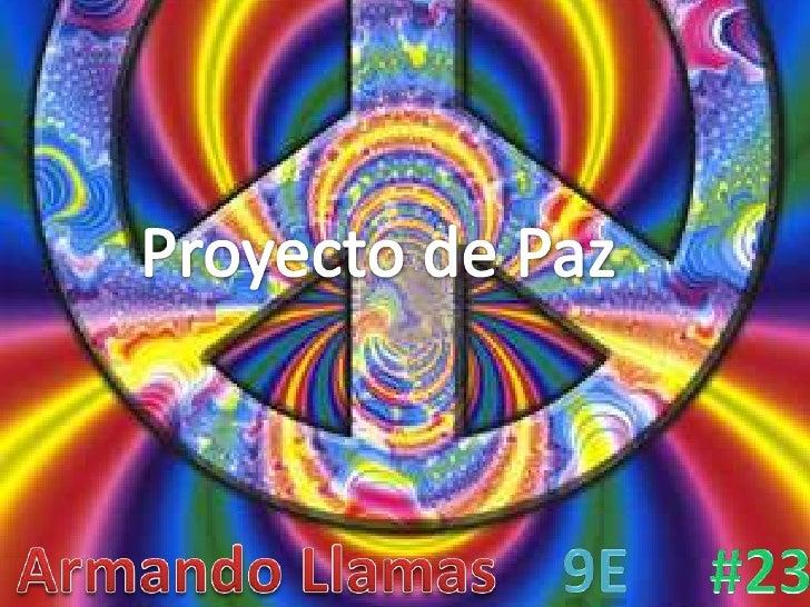 Proyecto de Paz<br />Armando Llamas<br />#23<br />9E<br />