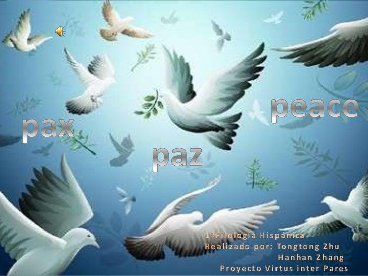 peace<br />pax<br />paz<br />1ªFilología Hispánica<br />Realizado por: Tongtong Zhu<br />HanhanZhang<br />Proyecto Virtus ...