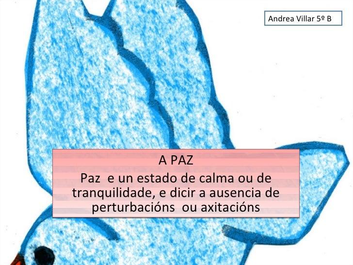 A PAZ Paz  e un estado de calma ou de tranquilidade, e dicir a ausencia de perturbacións  ou axitacións Andrea Villar 5º B