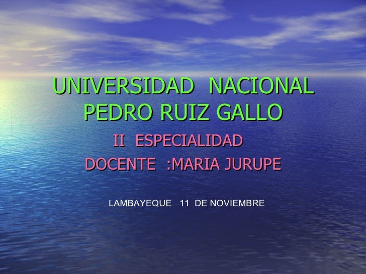 UNIVERSIDAD  NACIONAL PEDRO RUIZ GALLO II  ESPECIALIDAD  DOCENTE  :MARIA JURUPE LAMBAYEQUE  11  DE NOVIEMBRE