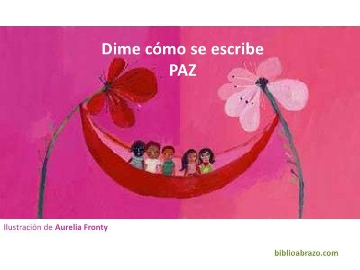 Dime cómo se escribe PAZ <br />Ilustración de Aurelia Fronty<br />biblioabrazo.com<br />