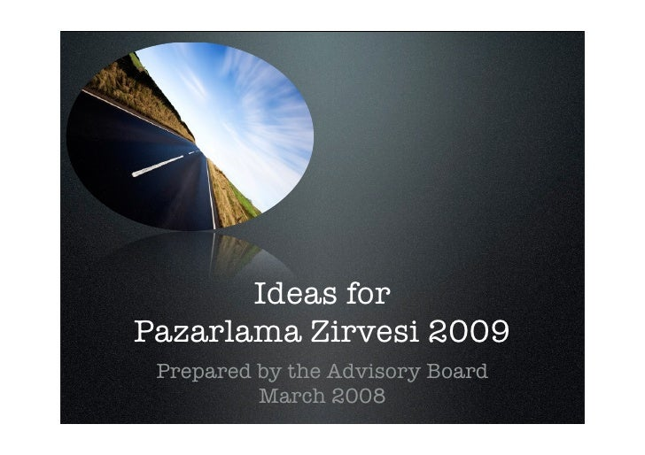 Ideas for Pazarlama Zirvesi 2009  Prepared by the Advisory Board           March 2008