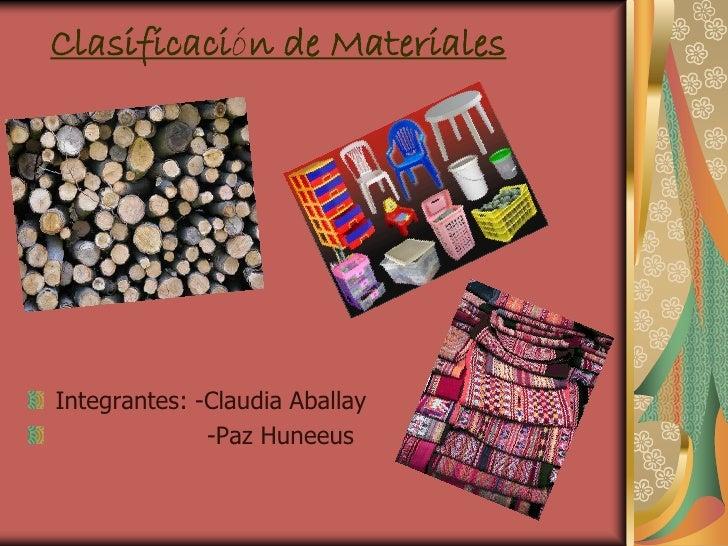 Clasificación de Materiales     Integrantes: -Claudia Aballay               -Paz Huneeus