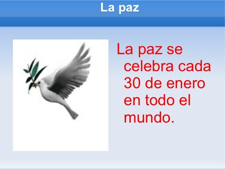 La paz <ul><li>La paz se celebra cada 30 de enero en todo el mundo. </li></ul>