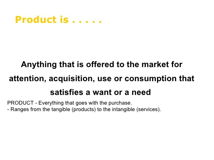 Anything that is offered to the market for attention, acquisition, use or consumption that satisfies a want or a need   PR...