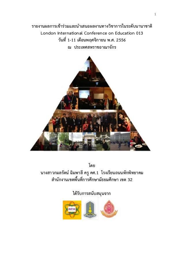 1  รายงานผลการเขารวมและนําเสนอผลงานทางวิชาการในระดับนานาชาติ London International Conference on Education 013 วันที่ ...