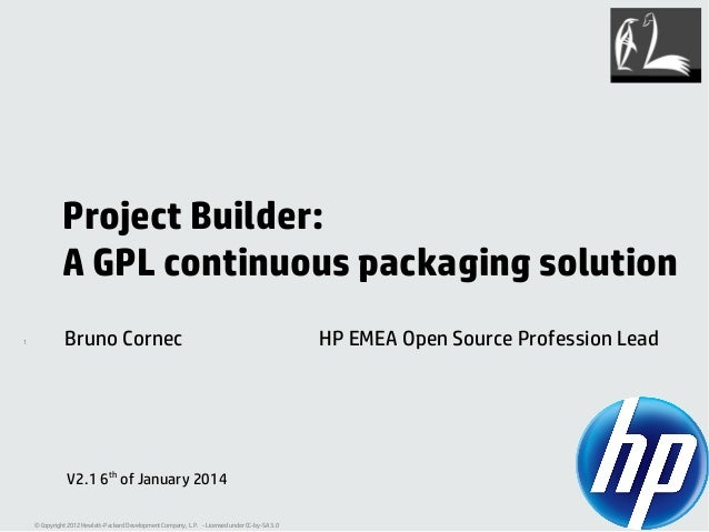 Project Builder: A GPL continuous packaging solution 1  Bruno Cornec  V2.1 6th of January 2014 © Copyright 2012 Hewlett-Pa...